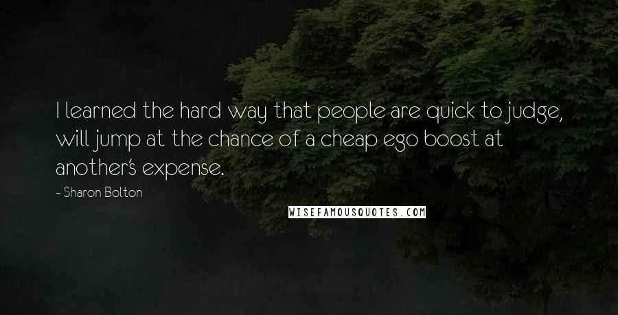 Sharon Bolton quotes: I learned the hard way that people are quick to judge, will jump at the chance of a cheap ego boost at another's expense.