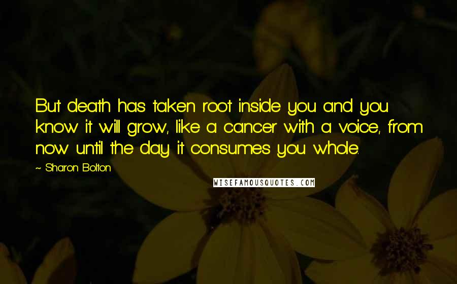 Sharon Bolton quotes: But death has taken root inside you and you know it will grow, like a cancer with a voice, from now until the day it consumes you whole.