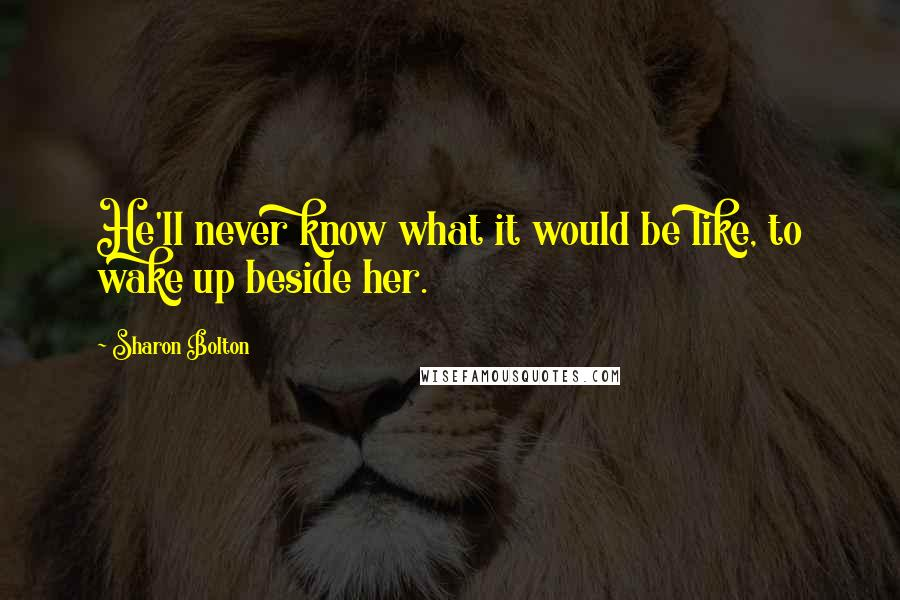 Sharon Bolton quotes: He'll never know what it would be like, to wake up beside her.