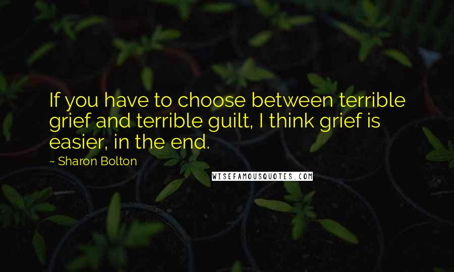 Sharon Bolton quotes: If you have to choose between terrible grief and terrible guilt, I think grief is easier, in the end.