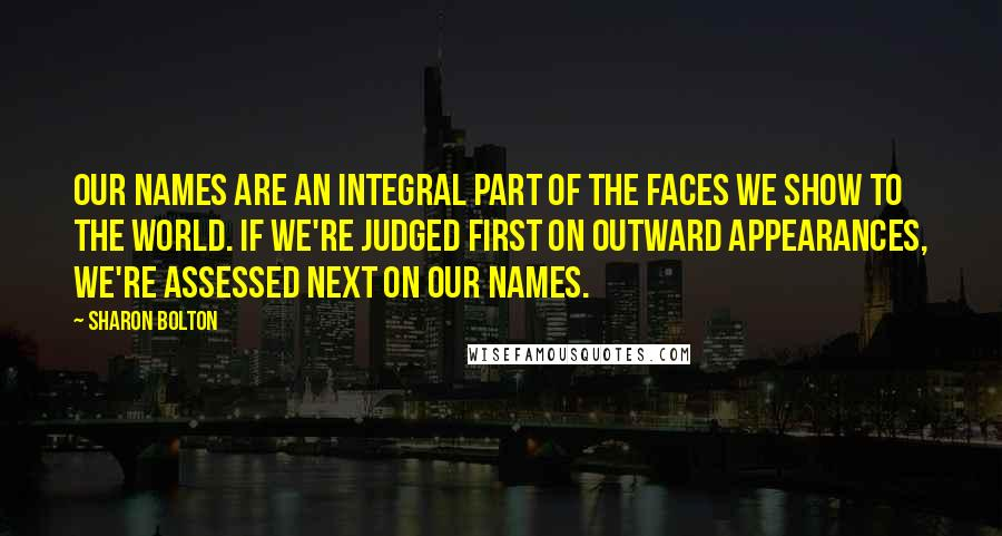 Sharon Bolton quotes: Our names are an integral part of the faces we show to the world. If we're judged first on outward appearances, we're assessed next on our names.
