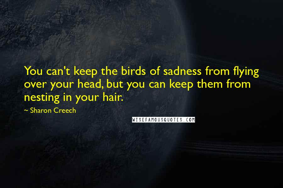 Sharon Creech quotes: You can't keep the birds of sadness from flying over your head, but you can keep them from nesting in your hair.