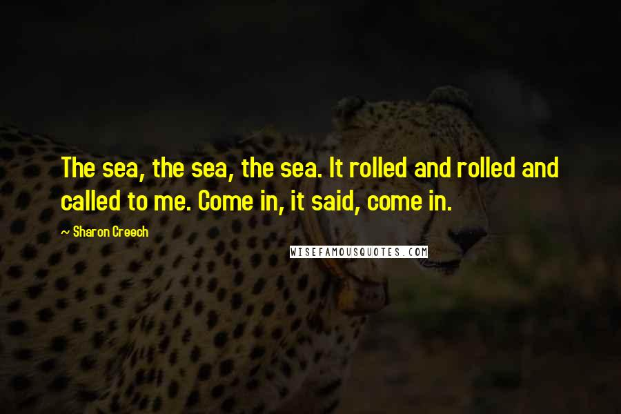 Sharon Creech quotes: The sea, the sea, the sea. It rolled and rolled and called to me. Come in, it said, come in.