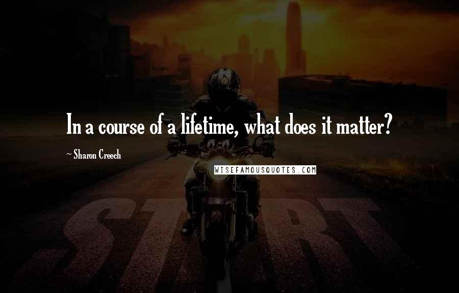 Sharon Creech quotes: In a course of a lifetime, what does it matter?