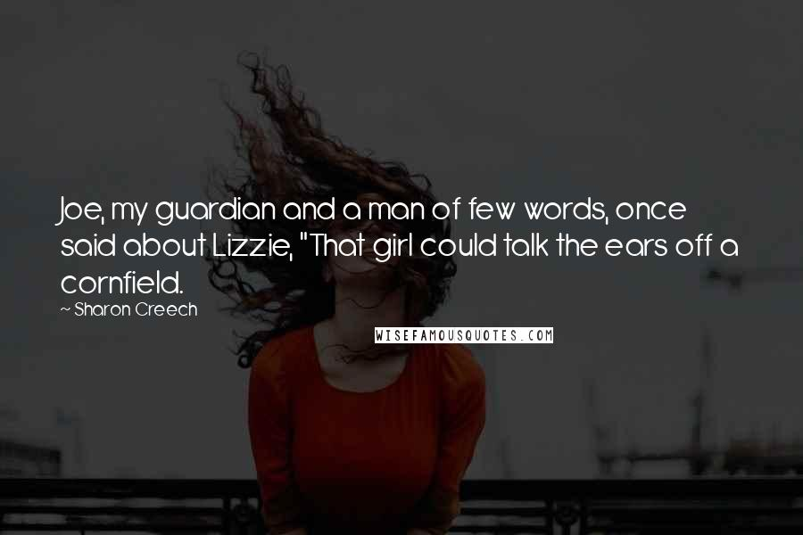 "Sharon Creech quotes: Joe, my guardian and a man of few words, once said about Lizzie, ""That girl could talk the ears off a cornfield."