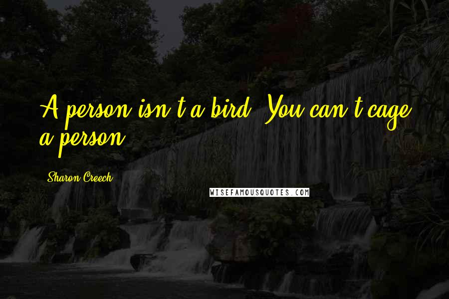 Sharon Creech quotes: A person isn't a bird. You can't cage a person.