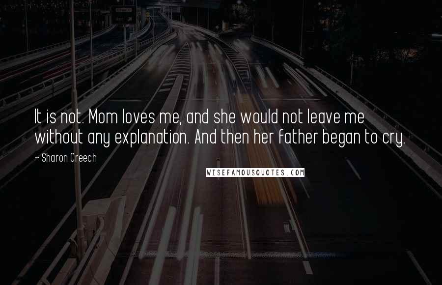 Sharon Creech quotes: It is not. Mom loves me, and she would not leave me without any explanation. And then her father began to cry.