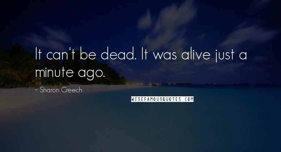 Sharon Creech quotes: It can't be dead. It was alive just a minute ago.