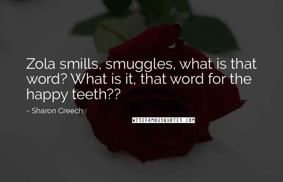 Sharon Creech quotes: Zola smills, smuggles, what is that word? What is it, that word for the happy teeth??