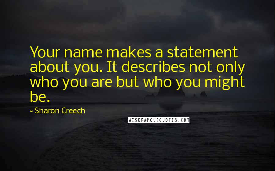 Sharon Creech quotes: Your name makes a statement about you. It describes not only who you are but who you might be.