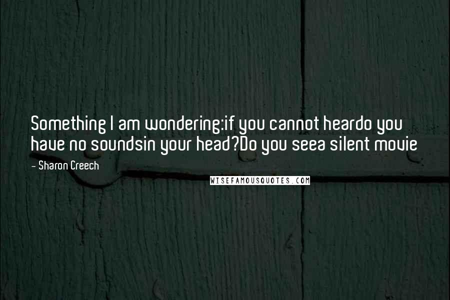 Sharon Creech quotes: Something I am wondering:if you cannot heardo you have no soundsin your head?Do you seea silent movie