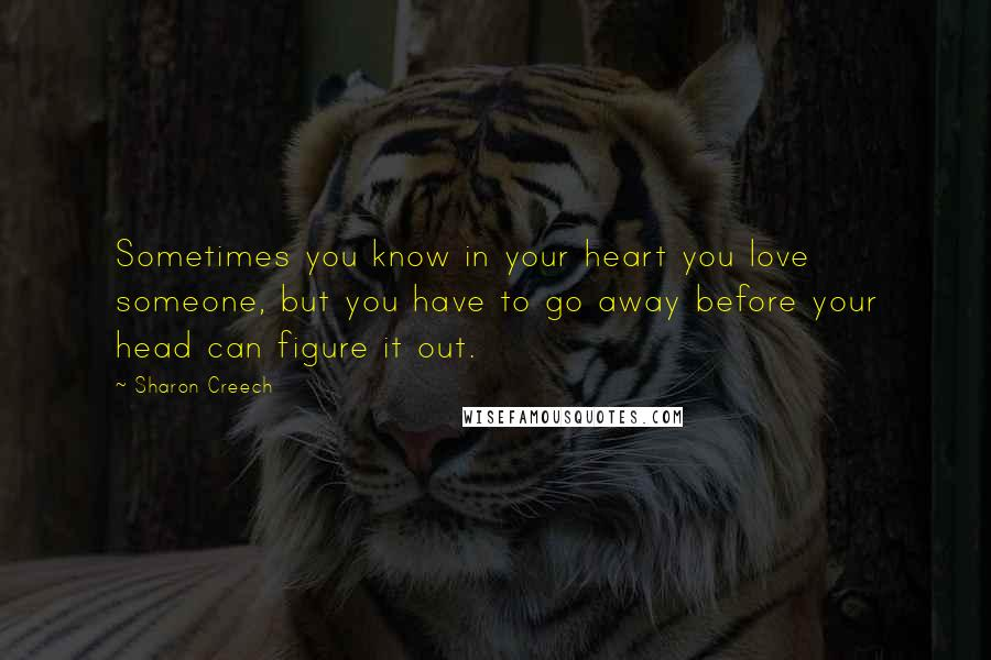 Sharon Creech quotes: Sometimes you know in your heart you love someone, but you have to go away before your head can figure it out.