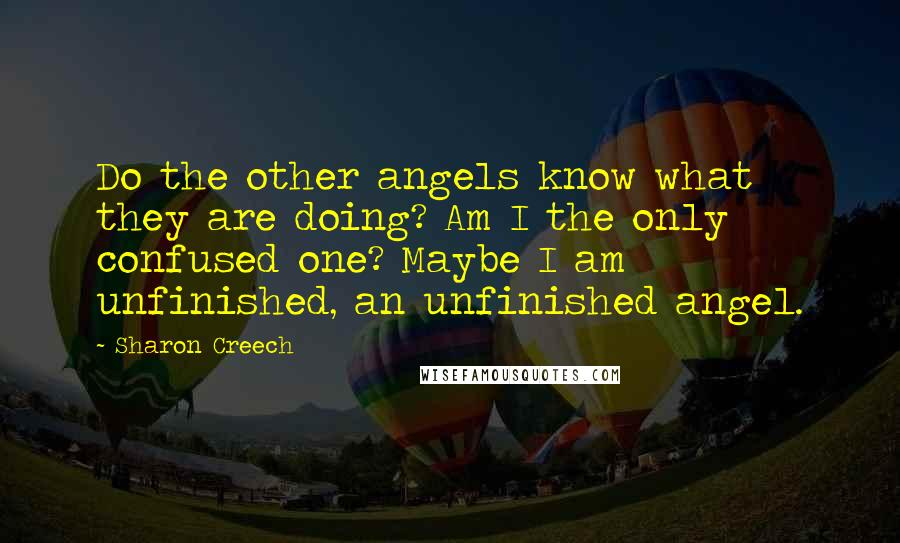 Sharon Creech quotes: Do the other angels know what they are doing? Am I the only confused one? Maybe I am unfinished, an unfinished angel.