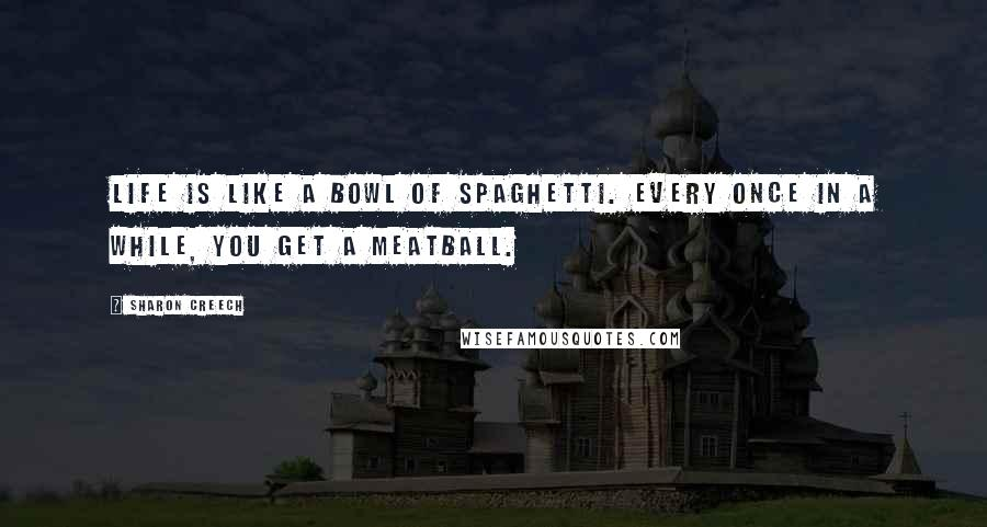 Sharon Creech quotes: Life is like a bowl of spaghetti. Every once in a while, you get a meatball.