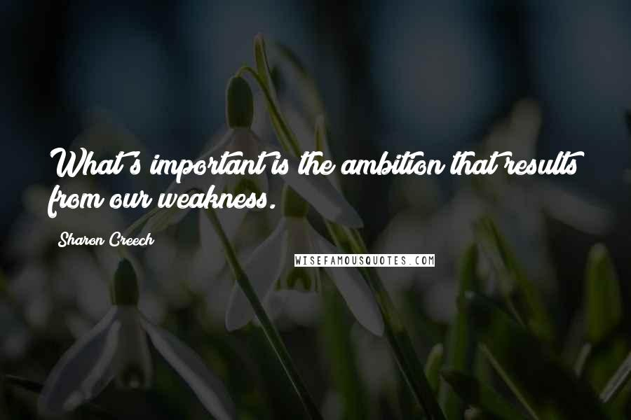 Sharon Creech quotes: What's important is the ambition that results from our weakness.