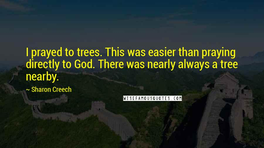 Sharon Creech quotes: I prayed to trees. This was easier than praying directly to God. There was nearly always a tree nearby.