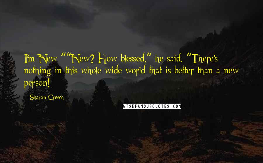 "Sharon Creech quotes: I'm New-""""New? How blessed,"" he said. ""There's nothing in this whole wide world that is better than a new person!"