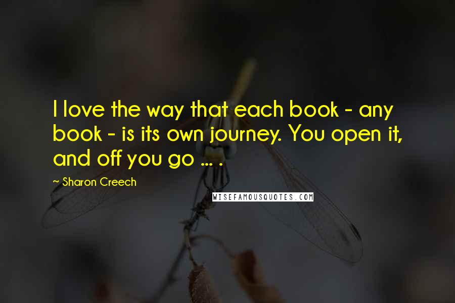 Sharon Creech quotes: I love the way that each book - any book - is its own journey. You open it, and off you go ... .