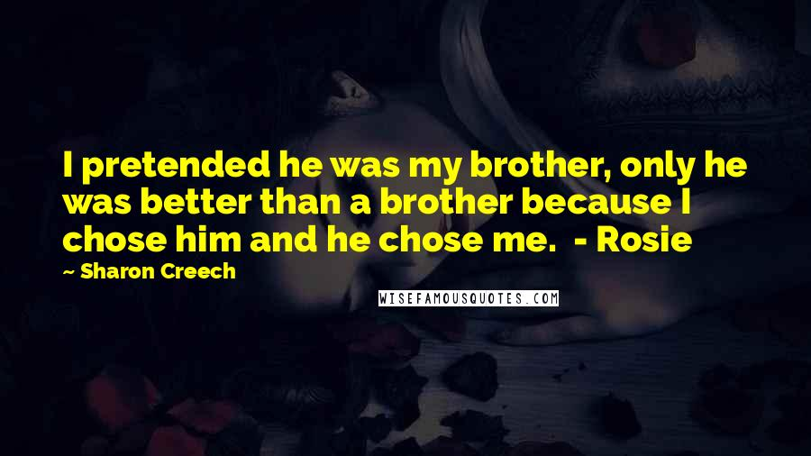Sharon Creech quotes: I pretended he was my brother, only he was better than a brother because I chose him and he chose me. - Rosie