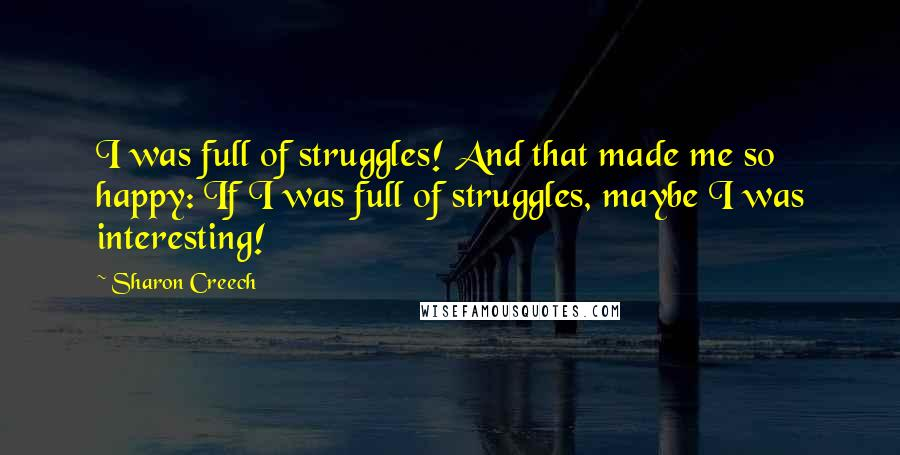 Sharon Creech quotes: I was full of struggles! And that made me so happy: If I was full of struggles, maybe I was interesting!