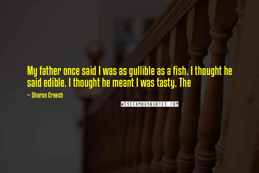 Sharon Creech quotes: My father once said I was as gullible as a fish. I thought he said edible. I thought he meant I was tasty. The