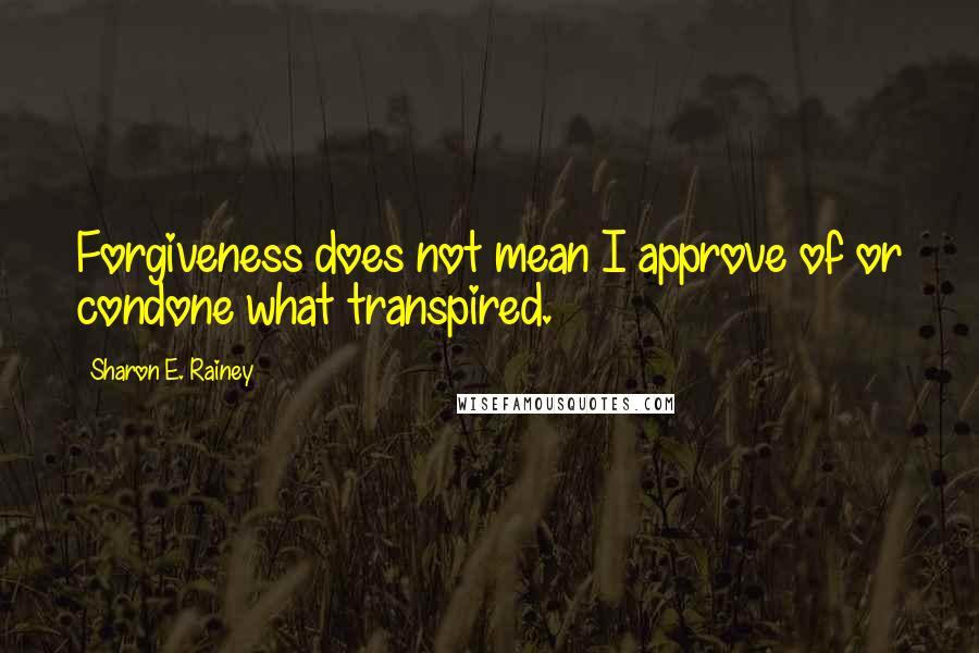 Sharon E. Rainey quotes: Forgiveness does not mean I approve of or condone what transpired.