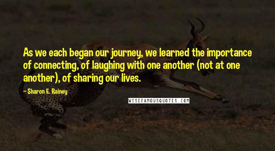 Sharon E. Rainey quotes: As we each began our journey, we learned the importance of connecting, of laughing with one another (not at one another), of sharing our lives.