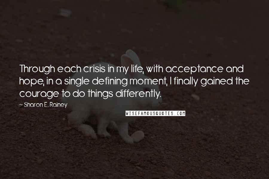 Sharon E. Rainey quotes: Through each crisis in my life, with acceptance and hope, in a single defining moment, I finally gained the courage to do things differently.