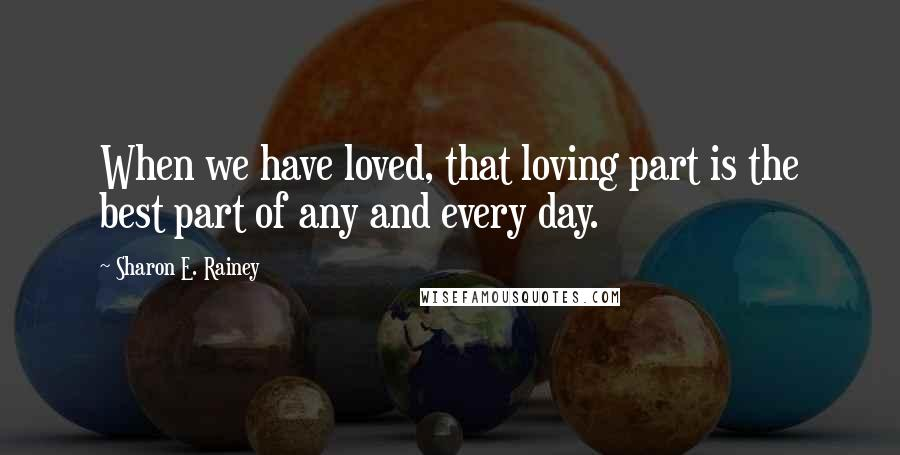 Sharon E. Rainey quotes: When we have loved, that loving part is the best part of any and every day.