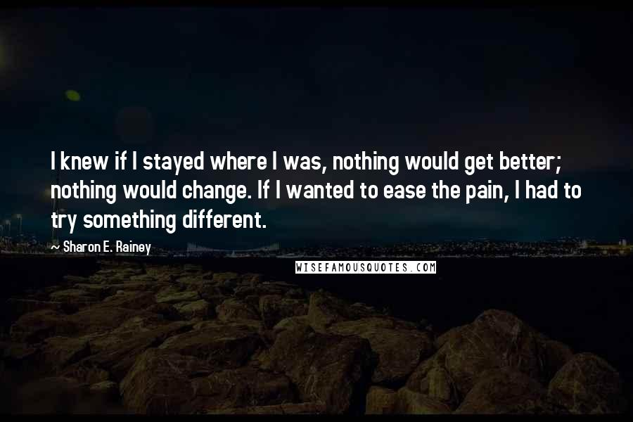 Sharon E. Rainey quotes: I knew if I stayed where I was, nothing would get better; nothing would change. If I wanted to ease the pain, I had to try something different.