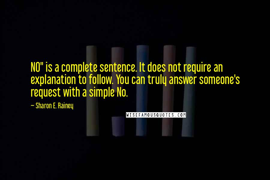 """Sharon E. Rainey quotes: NO"""" is a complete sentence. It does not require an explanation to follow. You can truly answer someone's request with a simple No."""
