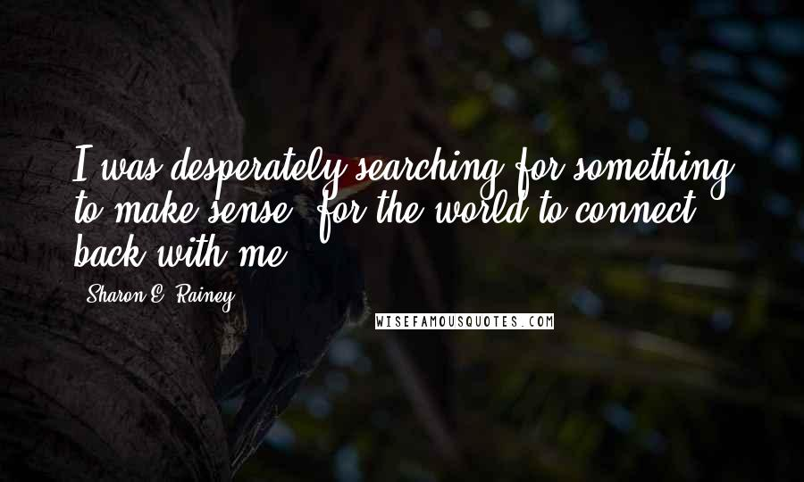 Sharon E. Rainey quotes: I was desperately searching for something to make sense; for the world to connect back with me.