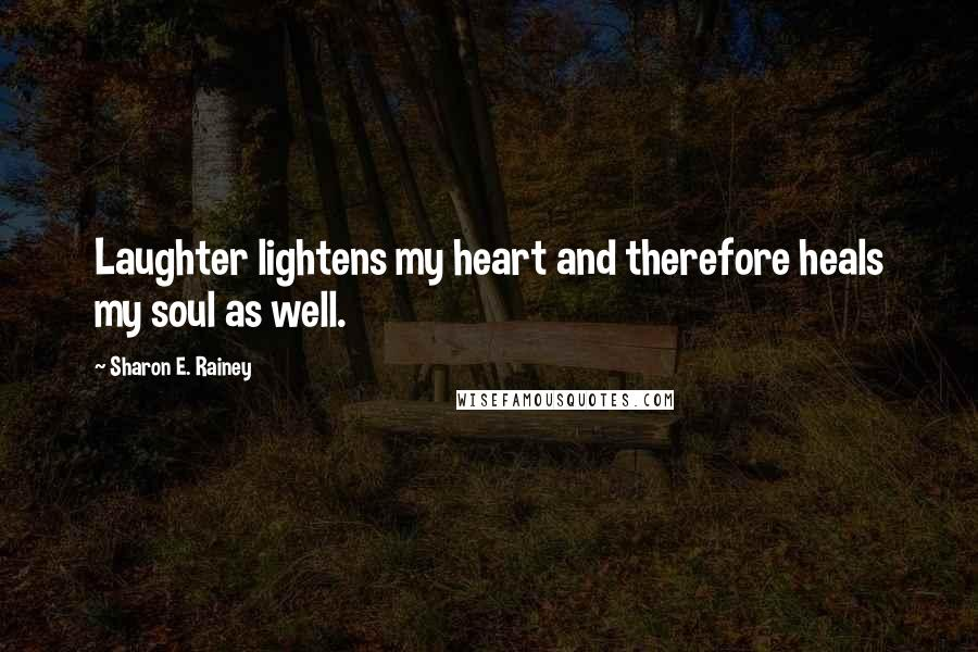 Sharon E. Rainey quotes: Laughter lightens my heart and therefore heals my soul as well.