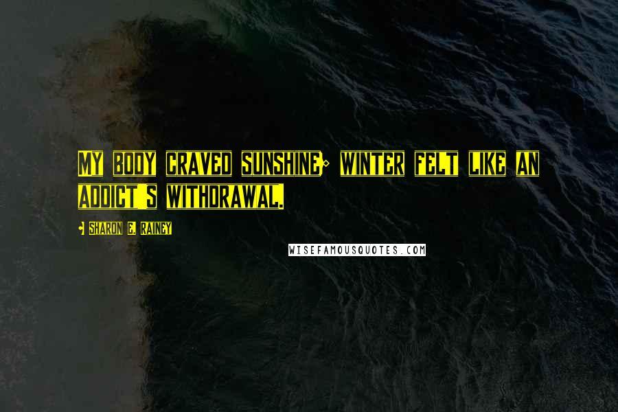 Sharon E. Rainey quotes: My body craved sunshine; winter felt like an addict's withdrawal.