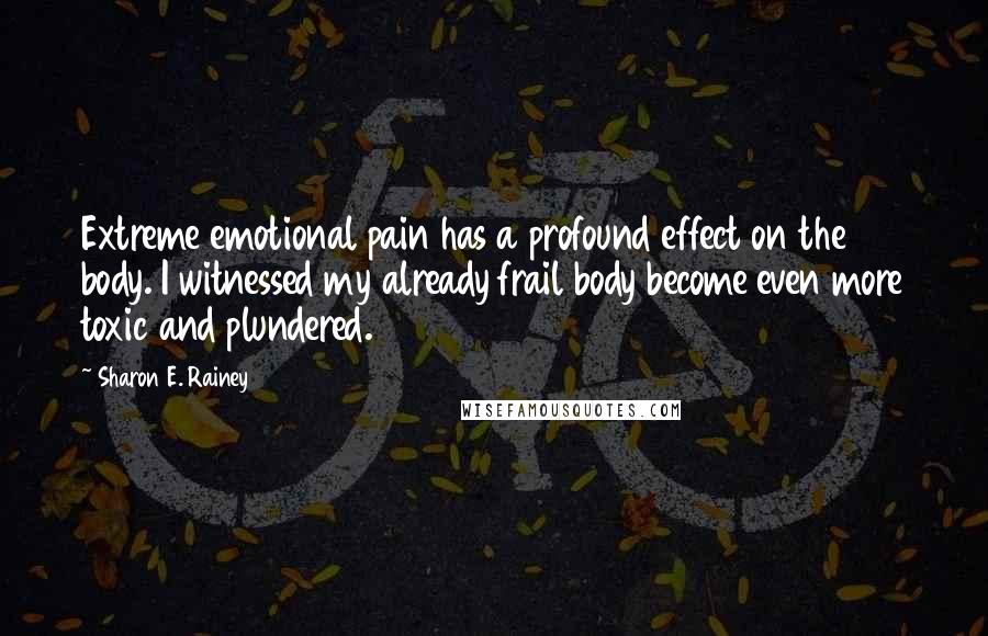 Sharon E. Rainey quotes: Extreme emotional pain has a profound effect on the body. I witnessed my already frail body become even more toxic and plundered.