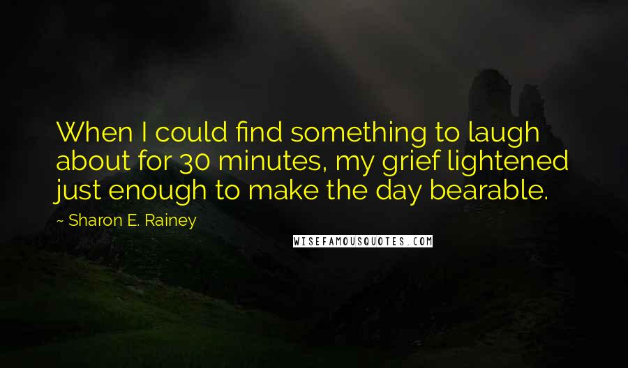 Sharon E. Rainey quotes: When I could find something to laugh about for 30 minutes, my grief lightened just enough to make the day bearable.