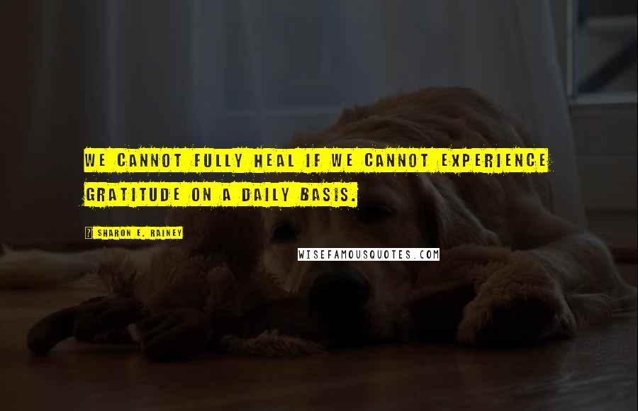 Sharon E. Rainey quotes: We cannot fully heal if we cannot experience gratitude on a daily basis.