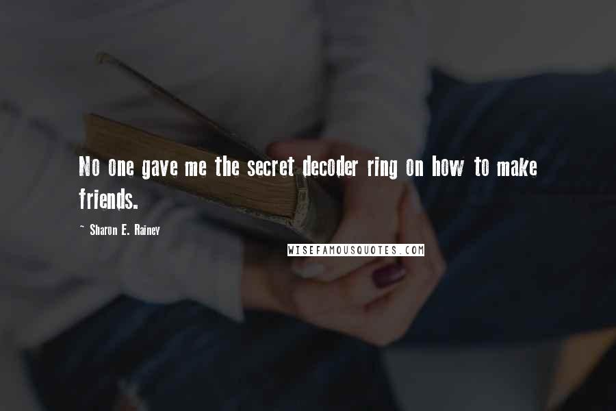 Sharon E. Rainey quotes: No one gave me the secret decoder ring on how to make friends.