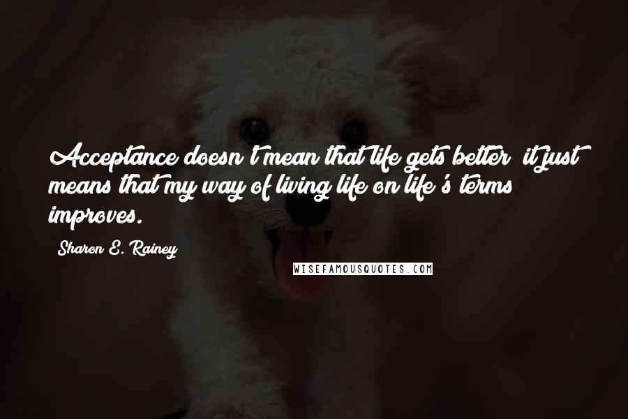 Sharon E. Rainey quotes: Acceptance doesn't mean that life gets better; it just means that my way of living life on life's terms improves.