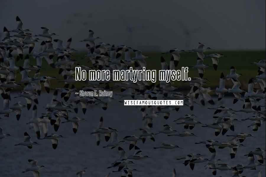 Sharon E. Rainey quotes: No more martyring myself.