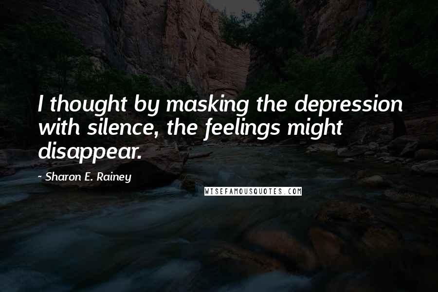 Sharon E. Rainey quotes: I thought by masking the depression with silence, the feelings might disappear.