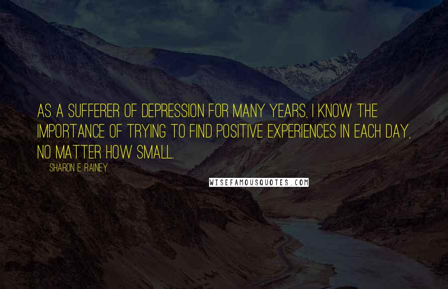 Sharon E. Rainey quotes: As a sufferer of depression for many years, I know the importance of trying to find positive experiences in each day, no matter how small.