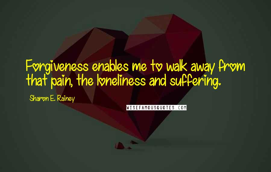 Sharon E. Rainey quotes: Forgiveness enables me to walk away from that pain, the loneliness and suffering.