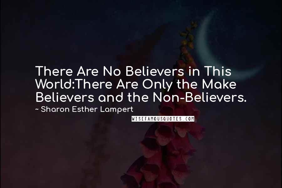 Sharon Esther Lampert quotes: There Are No Believers in This World:There Are Only the Make Believers and the Non-Believers.