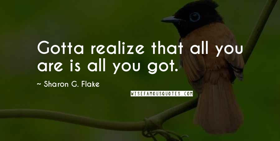 Sharon G. Flake quotes: Gotta realize that all you are is all you got.