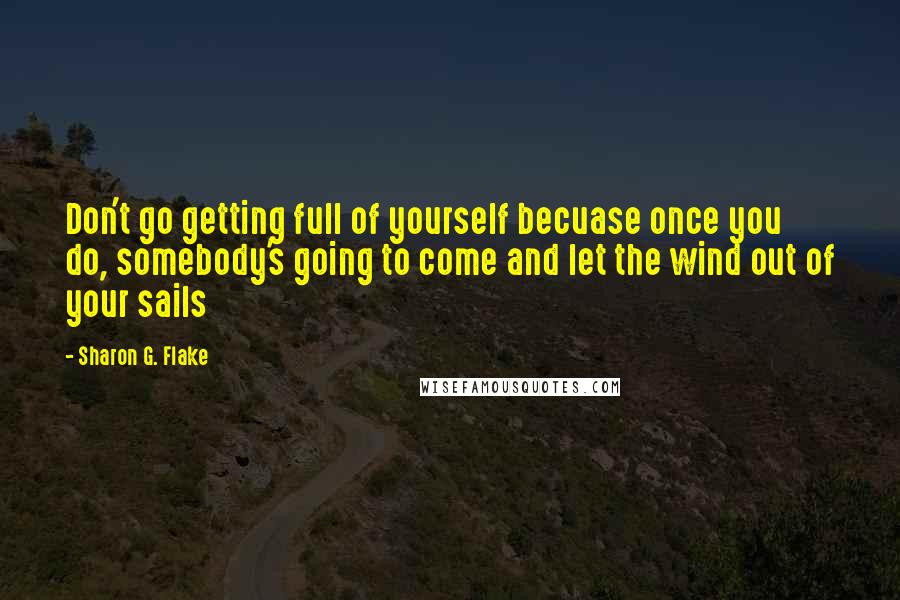 Sharon G. Flake quotes: Don't go getting full of yourself becuase once you do, somebody's going to come and let the wind out of your sails