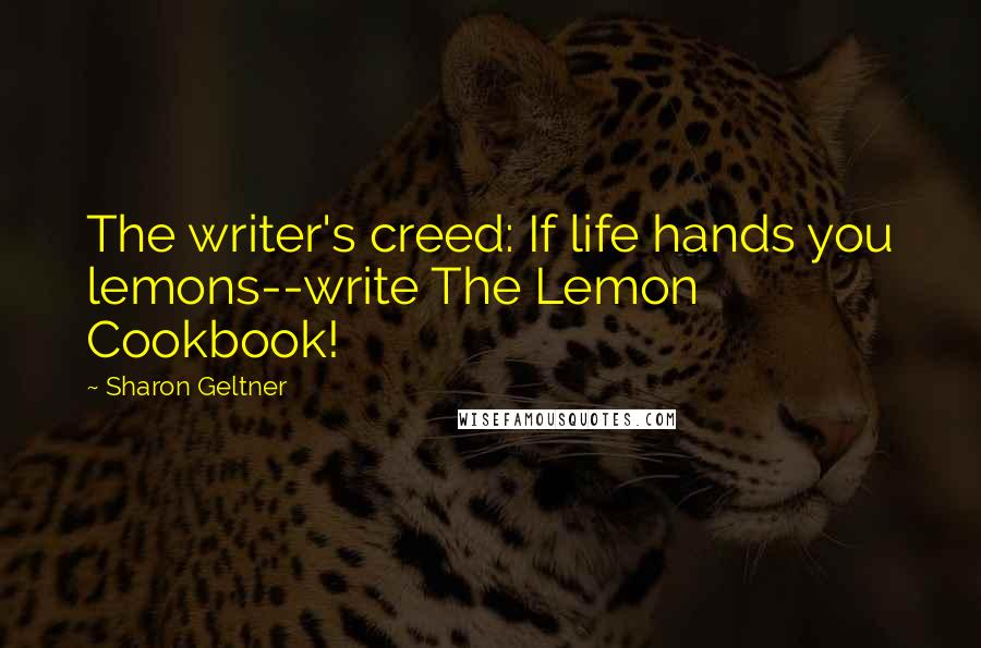 Sharon Geltner quotes: The writer's creed: If life hands you lemons--write The Lemon Cookbook!