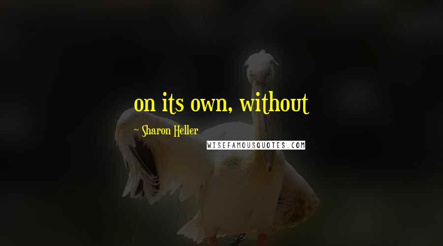Sharon Heller quotes: on its own, without