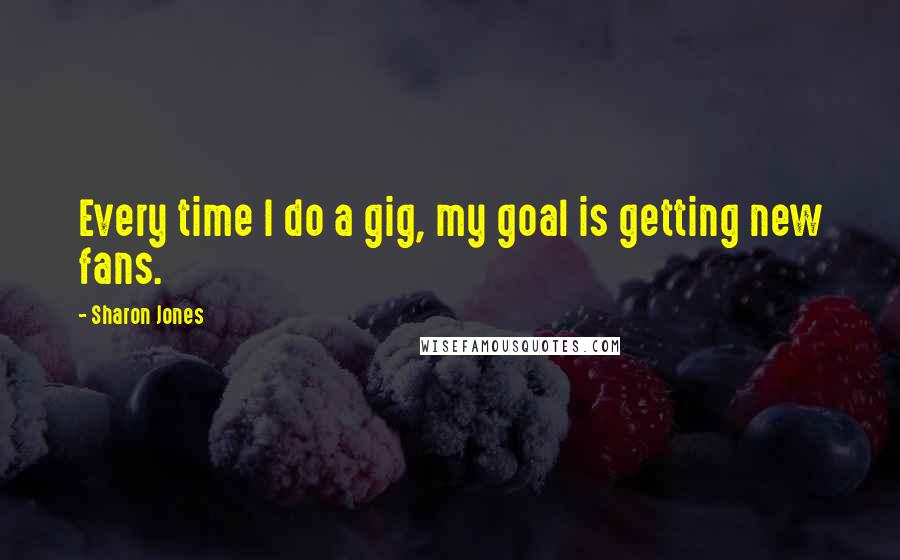 Sharon Jones quotes: Every time I do a gig, my goal is getting new fans.
