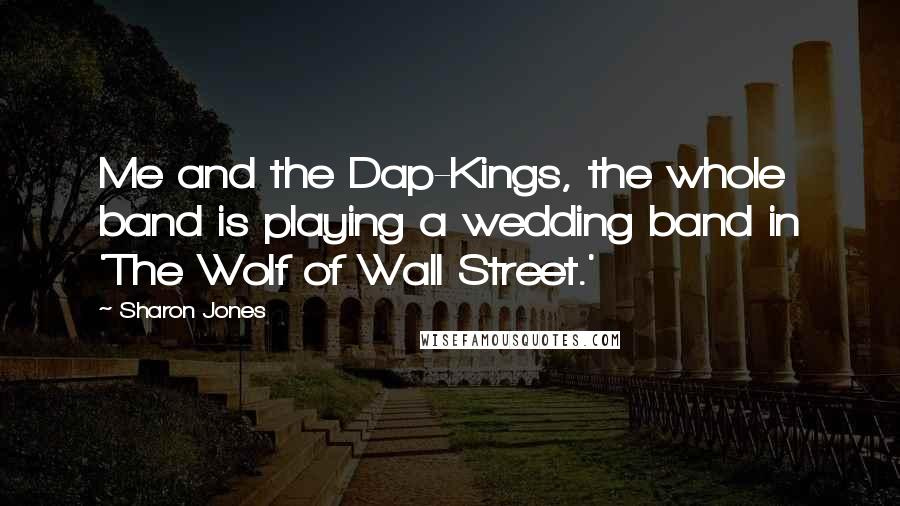 Sharon Jones quotes: Me and the Dap-Kings, the whole band is playing a wedding band in 'The Wolf of Wall Street.'